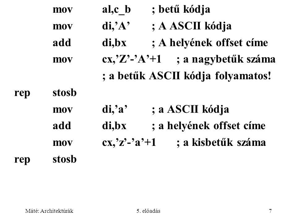 Máté: Architektúrák5. előadás7 moval,c_b; betű kódja movdi,'A'; A ASCII kódja adddi,bx; A helyének offset címe movcx,'Z'-'A'+1; a nagybetűk száma ; a
