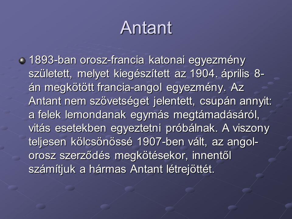 Antant 1893-ban orosz-francia katonai egyezmény született, melyet kiegészített az 1904. április 8- án megkötött francia-angol egyezmény. Az Antant nem