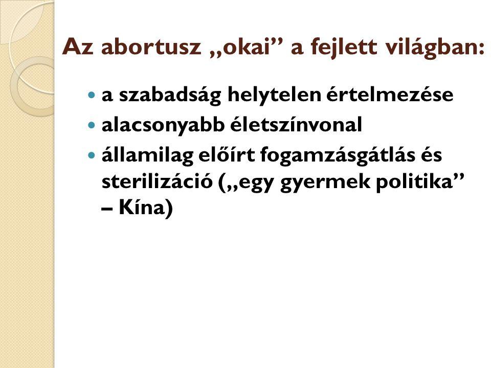 """Az abortusz """"okai"""" a fejlett világban:  a szabadság helytelen értelmezése  alacsonyabb életszínvonal  államilag előírt fogamzásgátlás és sterilizác"""