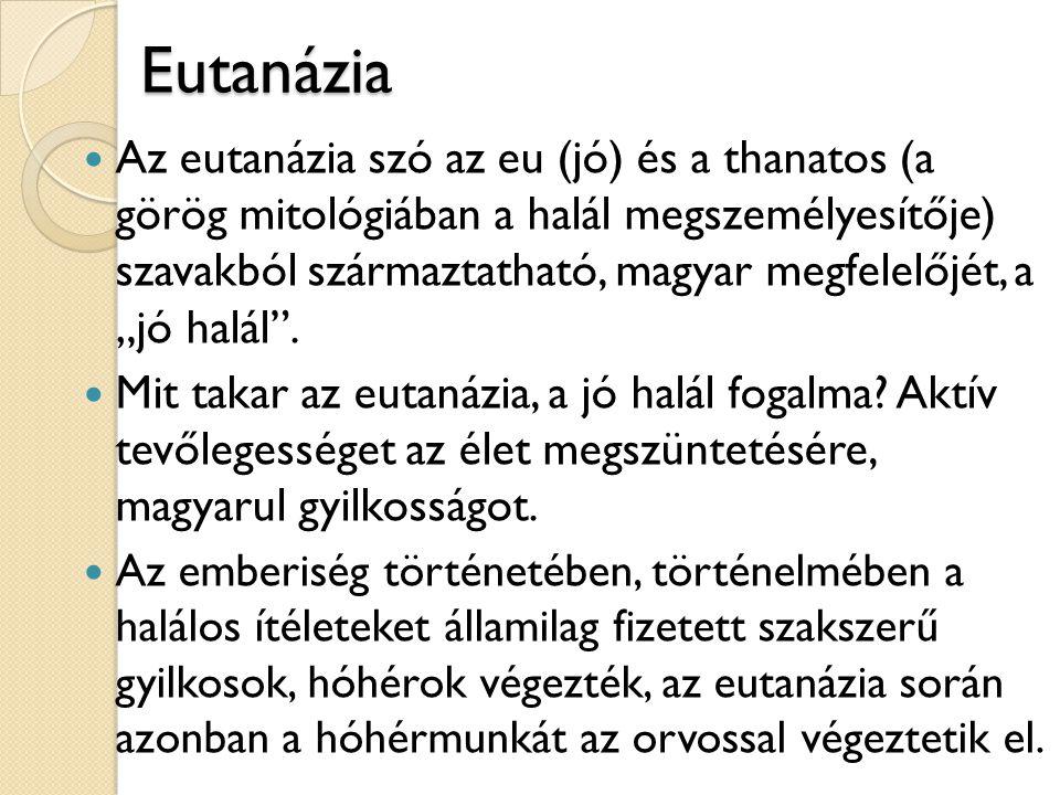 Eutanázia  Az eutanázia szó az eu (jó) és a thanatos (a görög mitológiában a halál megszemélyesítője) szavakból származtatható, magyar megfelelőjét,