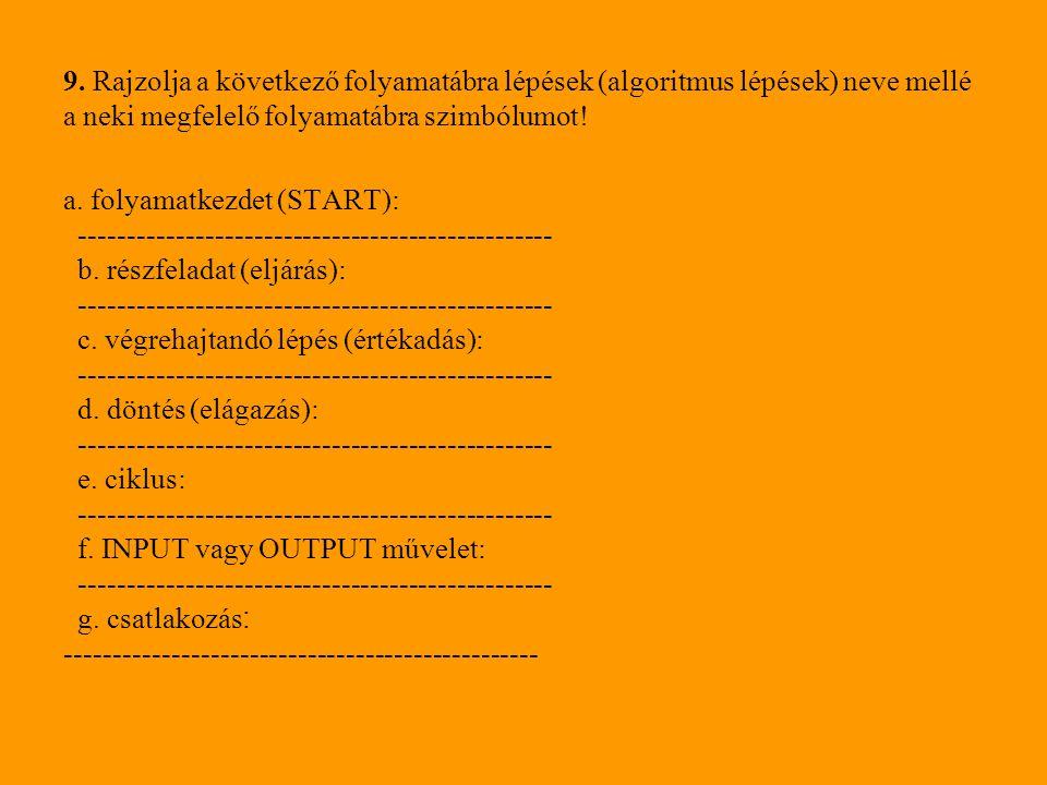 9. Rajzolja a következő folyamatábra lépések (algoritmus lépések) neve mellé a neki megfelelő folyamatábra szimbólumot! a. folyamatkezdet (START): ---