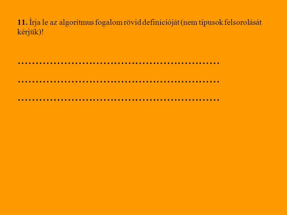 11. Írja le az algoritmus fogalom rövid definícióját (nem típusok felsorolását kérjük)!.........................................................