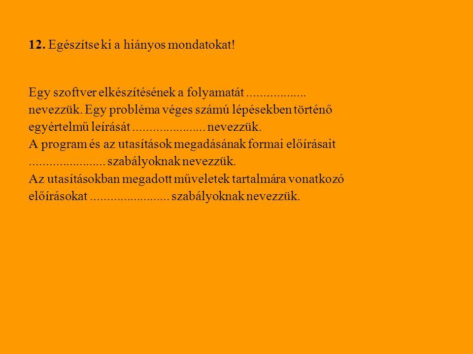 12. Egészítse ki a hiányos mondatokat! Egy szoftver elkészítésének a folyamatát.................. nevezzük. Egy probléma véges számú lépésekben történ