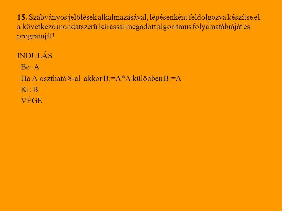 15. Szabványos jelölések alkalmazásával, lépésenként feldolgozva készítse el a következő mondatszerű leírással megadott algoritmus folyamatábráját és