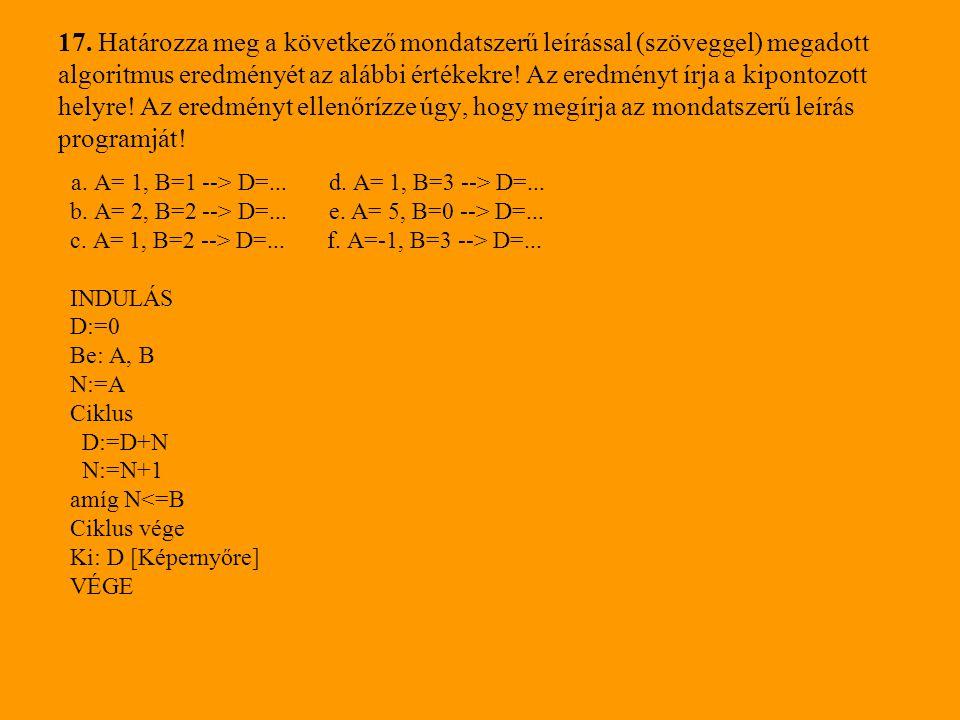 17. Határozza meg a következő mondatszerű leírással (szöveggel) megadott algoritmus eredményét az alábbi értékekre! Az eredményt írja a kipontozott he