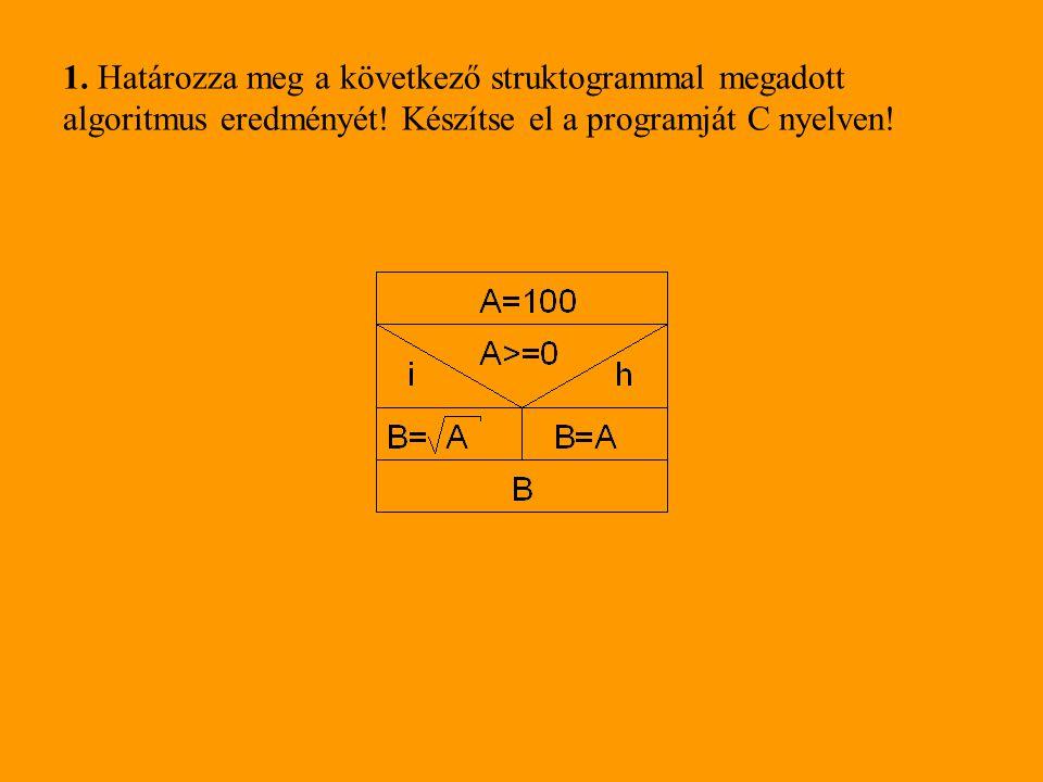 1. Határozza meg a következő struktogrammal megadott algoritmus eredményét! Készítse el a programját C nyelven!