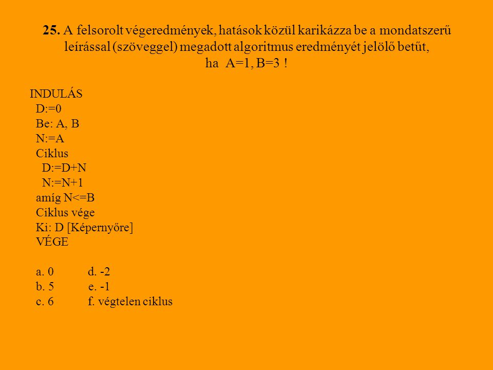 25. A felsorolt végeredmények, hatások közül karikázza be a mondatszerű leírással (szöveggel) megadott algoritmus eredményét jelölő betűt, ha A=1, B=3