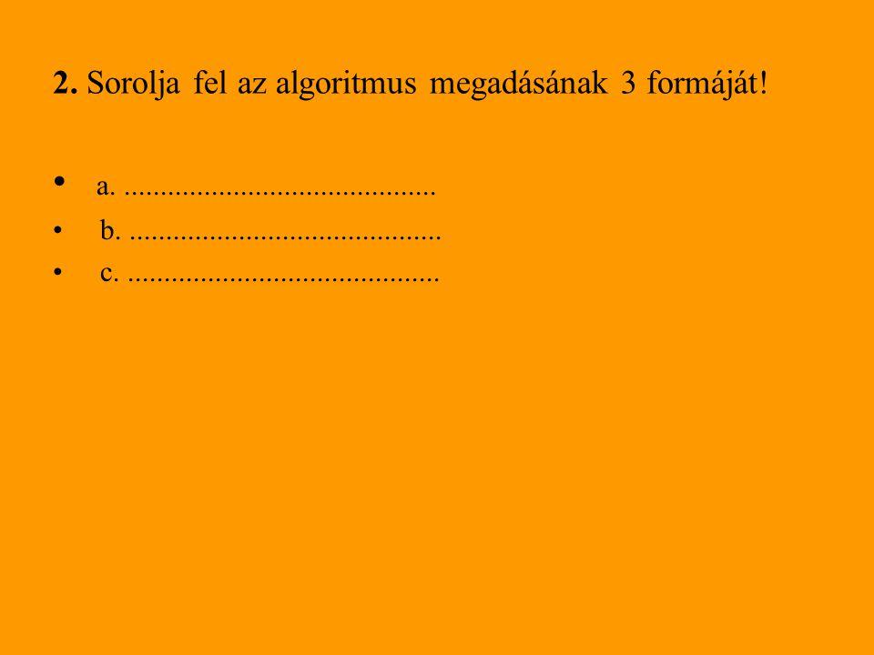 2. Sorolja fel az algoritmus megadásának 3 formáját! • a............................................ • b............................................ •