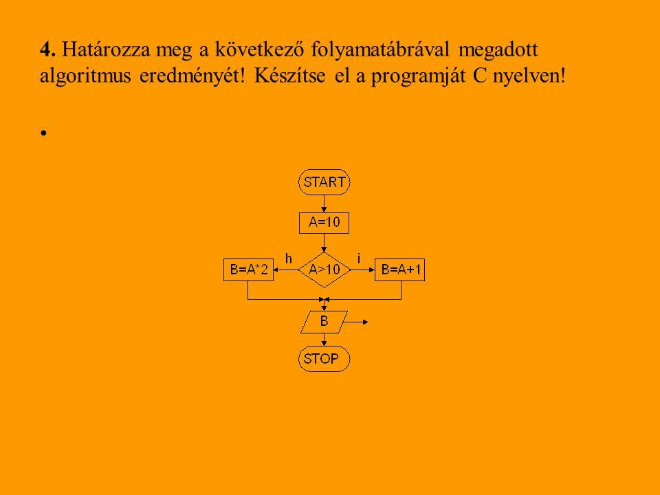 4. Határozza meg a következő folyamatábrával megadott algoritmus eredményét! Készítse el a programját C nyelven! •