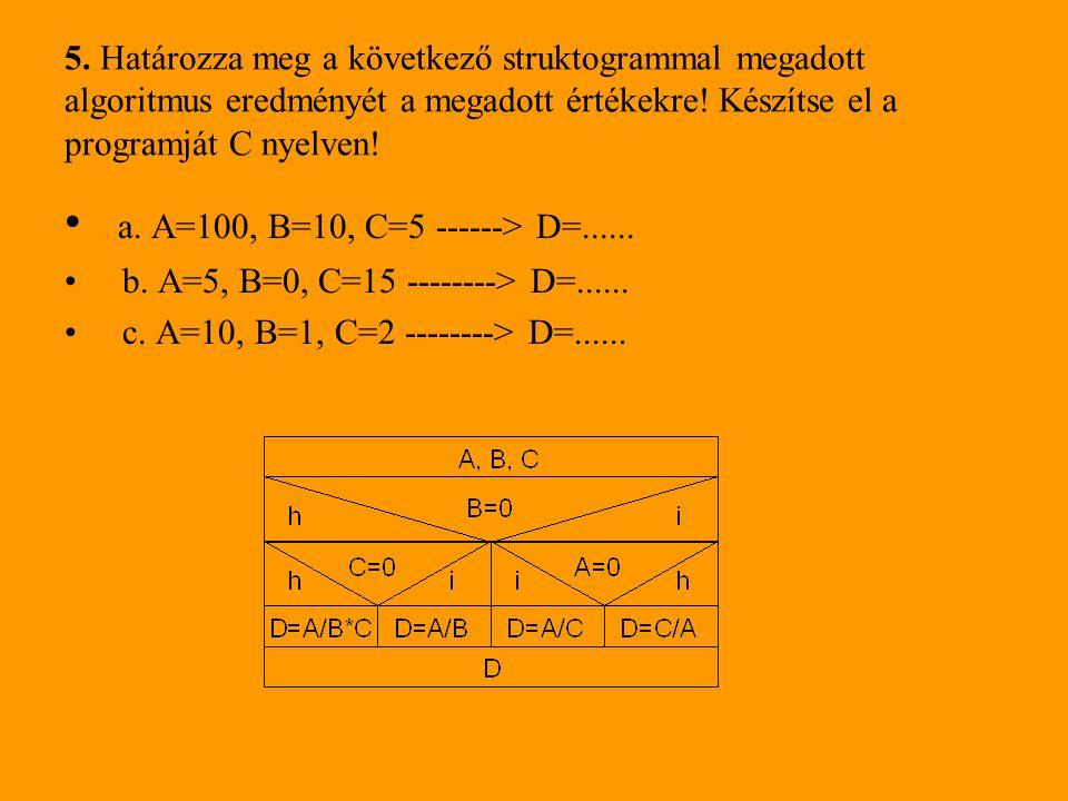 5. Határozza meg a következő struktogrammal megadott algoritmus eredményét a megadott értékekre! Készítse el a programját C nyelven! • a. A=100, B=10,
