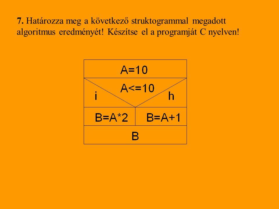 7. Határozza meg a következő struktogrammal megadott algoritmus eredményét! Készítse el a programját C nyelven!
