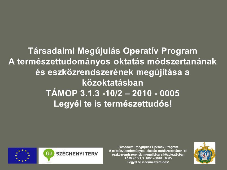 Társadalmi Megújulás Operatív Program A természettudományos oktatás módszertanának és eszközrendszerének megújítása a közoktatásban TÁMOP 3.1.3 -10/2 – 2010 - 0005 Legyél te is természettudós.