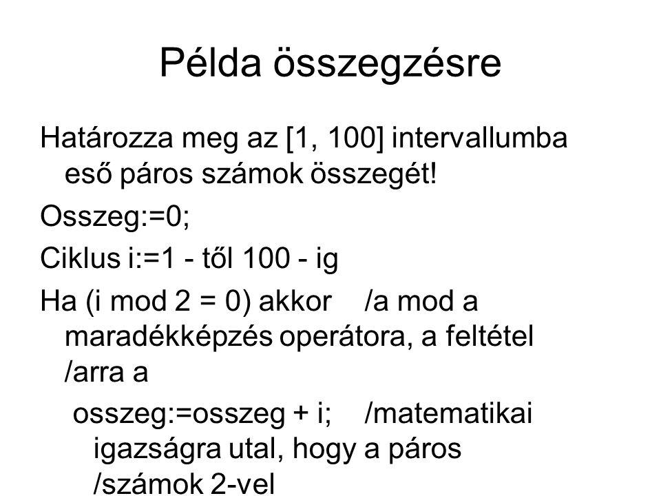 Példa összegzésre Határozza meg az [1, 100] intervallumba eső páros számok összegét! Osszeg:=0; Ciklus i:=1 - től 100 - ig Ha (i mod 2 = 0) akkor /a m