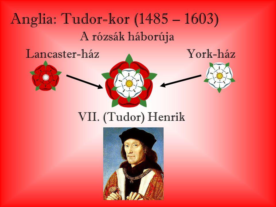 Anglia: Tudor-kor (1485 – 1603) A rózsák háborúja Lancaster-házYork-ház VII. (Tudor) Henrik