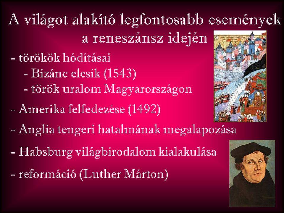 A világot alakító legfontosabb események a reneszánsz idején - törökök hódításai - Bizánc elesik (1543) - török uralom Magyarországon - Amerika felfedezése (1492) - Habsburg világbirodalom kialakulása - Anglia tengeri hatalmának megalapozása - reformáció (Luther Márton)