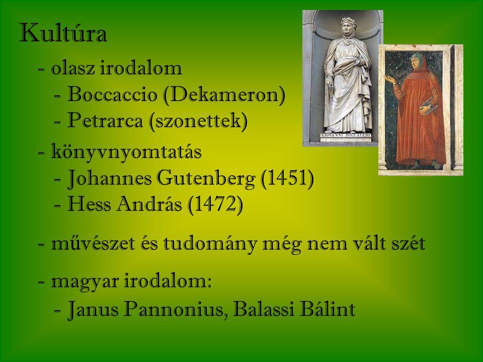 Kultúra - olasz irodalom - Boccaccio (Dekameron) - Petrarca (szonettek) - könyvnyomtatás - Johannes Gutenberg (1451) - Hess András (1472) - m ű vészet és tudomány még nem vált szét - magyar irodalom: - Janus Pannonius, Balassi Bálint