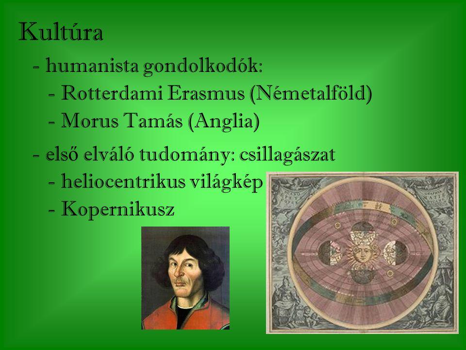 - els ő elváló tudomány: csillagászat - heliocentrikus világkép - Kopernikusz Kultúra - humanista gondolkodók: - Rotterdami Erasmus (Németalföld) - Morus Tamás (Anglia)