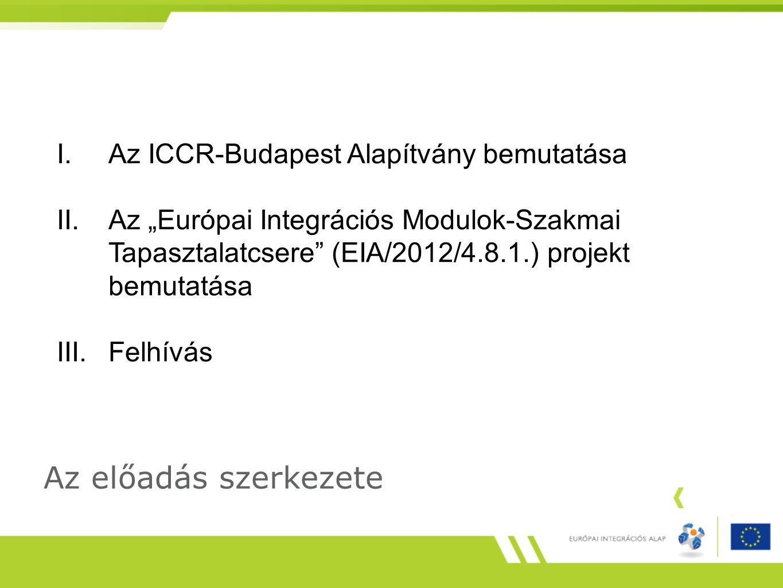 """Az előadás szerkezete I.Az ICCR-Budapest Alapítvány bemutatása II.Az """"Európai Integrációs Modulok-Szakmai Tapasztalatcsere (EIA/2012/4.8.1.) projekt bemutatása III.Felhívás"""