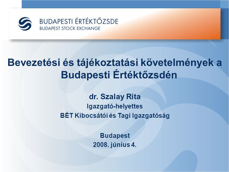 Bevezetési és tájékoztatási követelmények a Budapesti Értéktőzsdén dr. Szalay Rita Igazgató-helyettes BÉT Kibocsátói és Tagi Igazgatóság Budapest 2008
