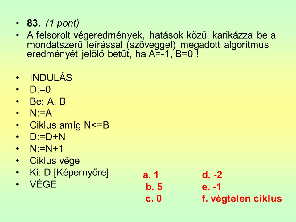 •83.(1 pont) •A felsorolt végeredmények, hatások közül karikázza be a mondatszerű leírással (szöveggel) megadott algoritmus eredményét jelölő betűt, h