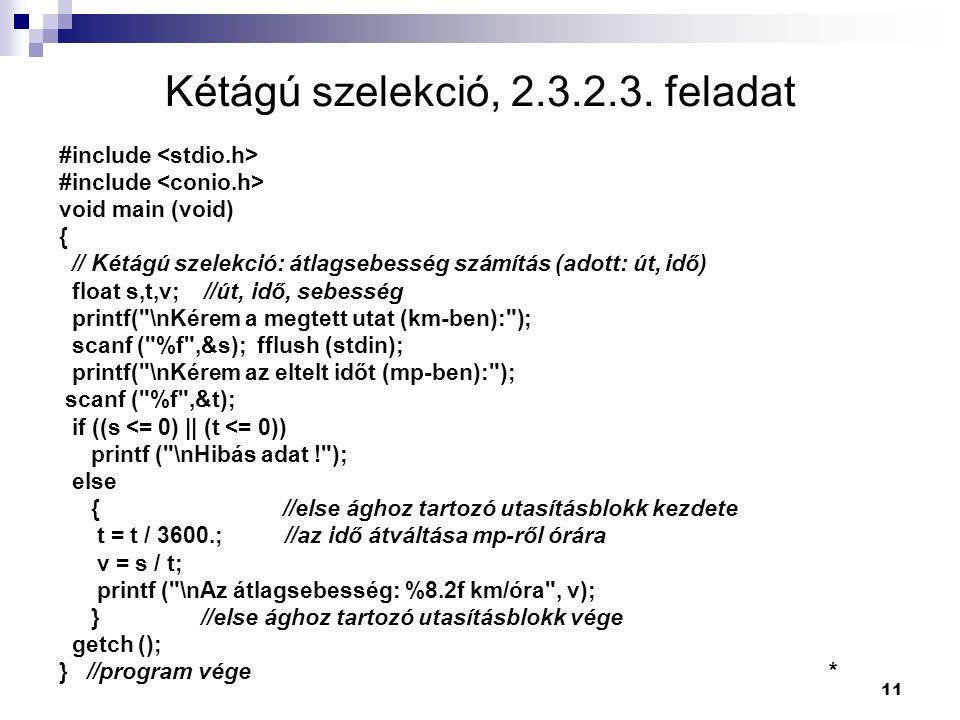 11 Kétágú szelekció, 2.3.2.3. feladat #include void main (void) { // Kétágú szelekció: átlagsebesség számítás (adott: út, idő) float s,t,v; //út, idő,