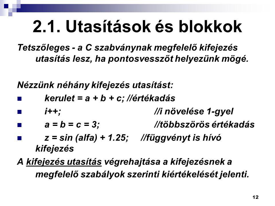 12 2.1. Utasítások és blokkok Tetszőleges - a C szabványnak megfelelő kifejezés utasítás lesz, ha pontosvesszőt helyezünk mögé. Nézzünk néhány kifejez