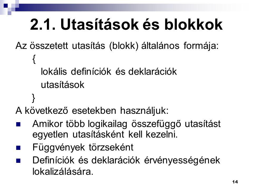 14 2.1. Utasítások és blokkok Az összetett utasítás (blokk) általános formája: { lokális definíciók és deklarációk utasítások } A következő esetekben