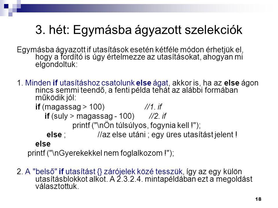 18 3. hét: Egymásba ágyazott szelekciók Egymásba ágyazott if utasítások esetén kétféle módon érhetjük el, hogy a fordító is úgy értelmezze az utasítás