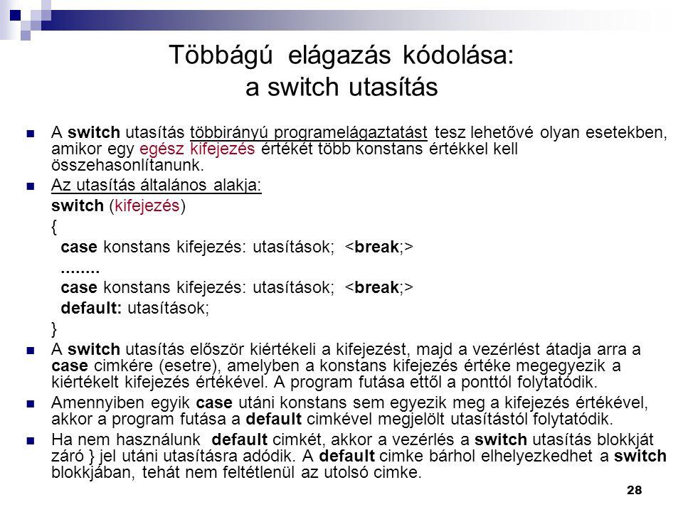 28 Többágú elágazás kódolása: a switch utasítás  A switch utasítás többirányú programelágaztatást tesz lehetővé olyan esetekben, amikor egy egész kif