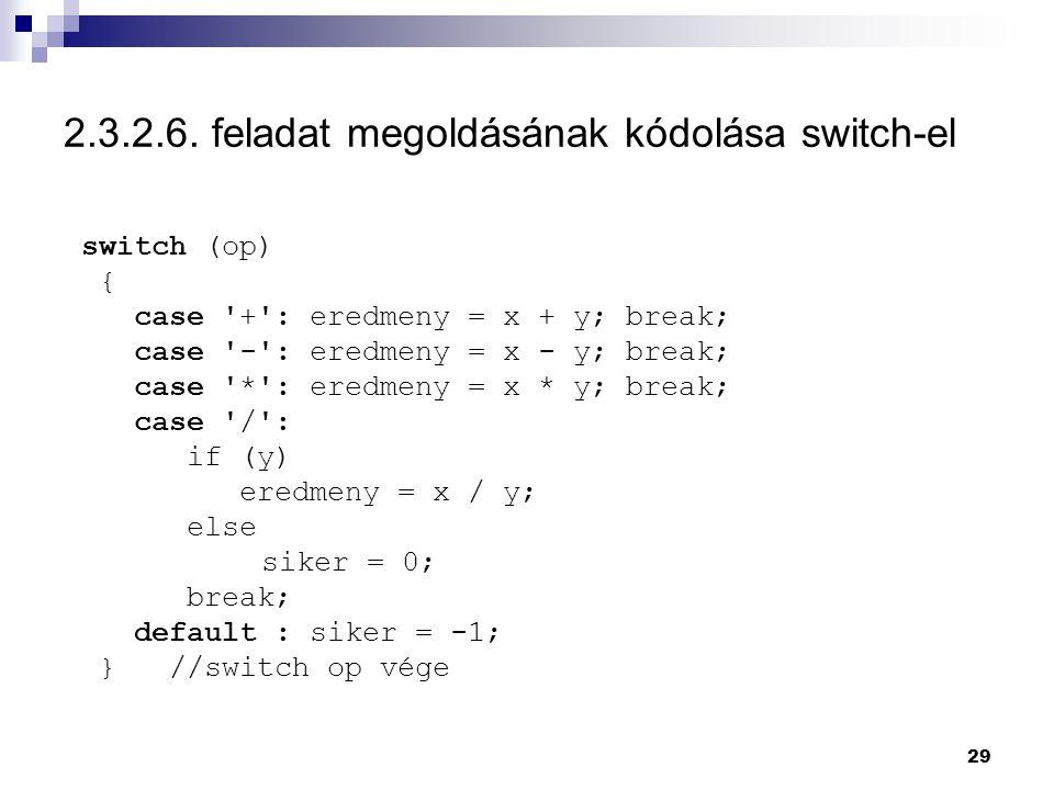 29 2.3.2.6. feladat megoldásának kódolása switch-el switch (op) { case '+': eredmeny = x + y; break; case '-': eredmeny = x - y; break; case '*': ered
