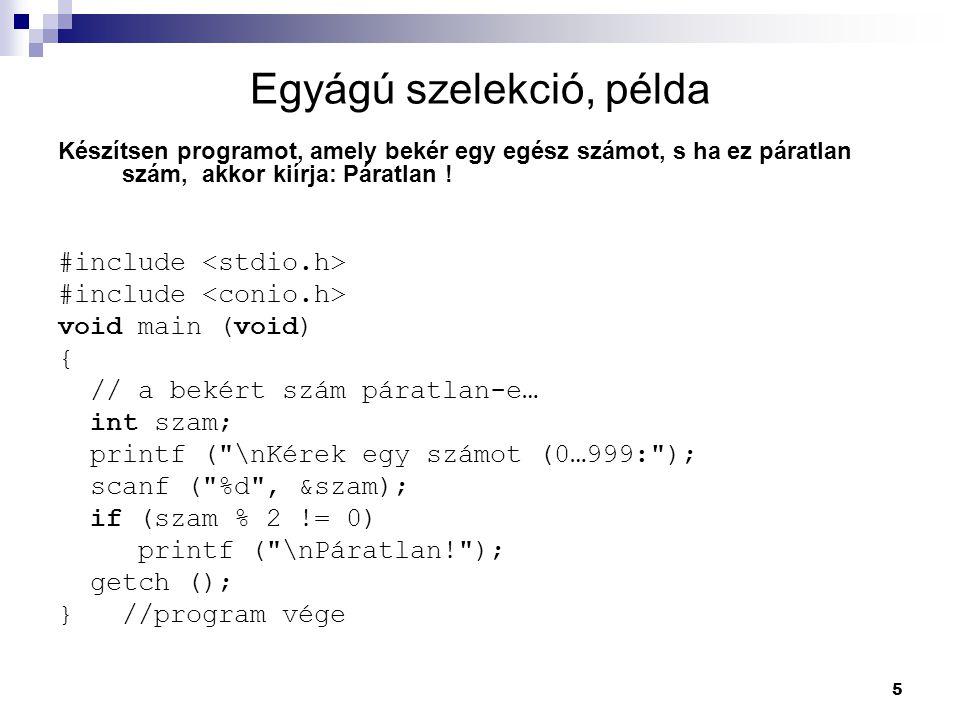 5 Egyágú szelekció, példa Készítsen programot, amely bekér egy egész számot, s ha ez páratlan szám, akkor kiírja: Páratlan ! #include void main (void)