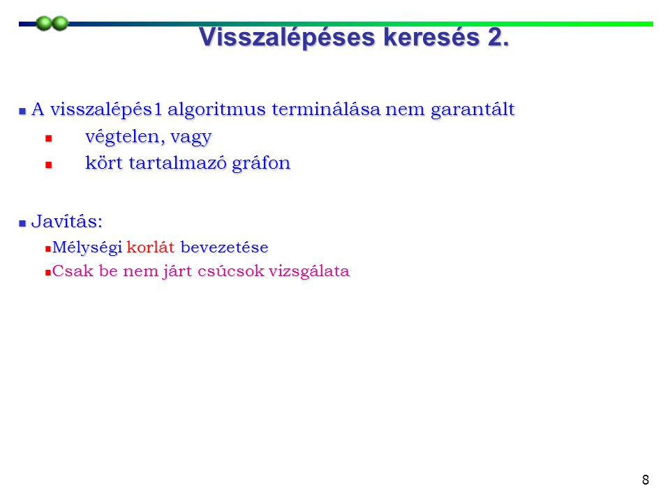 8  A visszalépés1 algoritmus terminálása nem garantált  végtelen, vagy  kört tartalmazó gráfon  Javítás:  Mélységi korlát bevezetése  Csak be ne