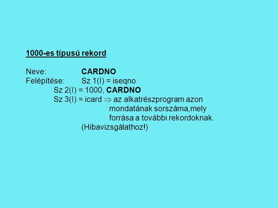 1000-es típusú rekord Neve:CARDNO Felépítése:Sz 1(I) = iseqno Sz 2(I) = 1000, CARDNO Sz 3(I) = icard  az alkatrészprogram azon mondatának sorszáma,mely forrása a további rekordoknak.