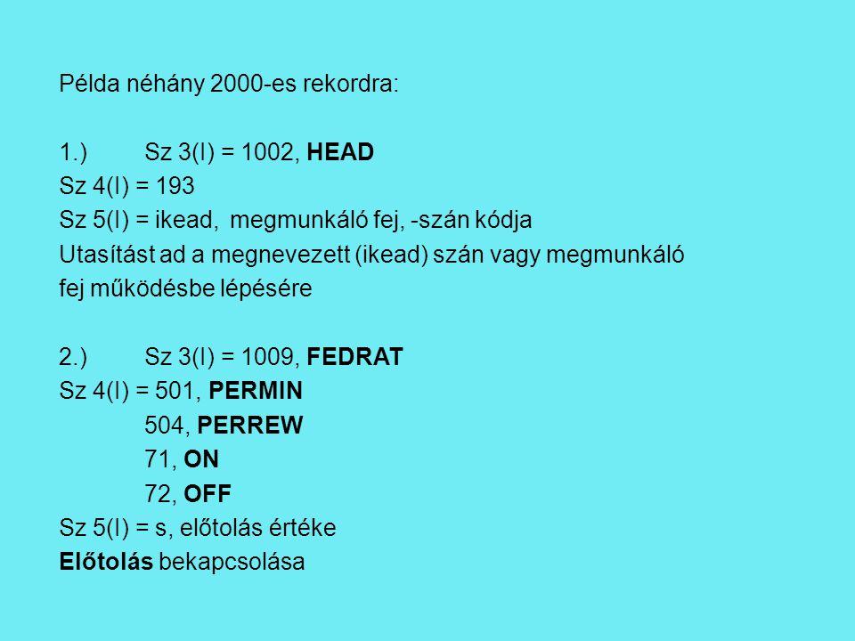 Példa néhány 2000-es rekordra: 1.)Sz 3(I) = 1002, HEAD Sz 4(I) = 193 Sz 5(I) = ikead,megmunkáló fej, -szán kódja Utasítást ad a megnevezett (ikead) szán vagy megmunkáló fej működésbe lépésére 2.)Sz 3(I) = 1009, FEDRAT Sz 4(I) = 501, PERMIN 504, PERREW 71, ON 72, OFF Sz 5(I) = s, előtolás értéke Előtolás bekapcsolása