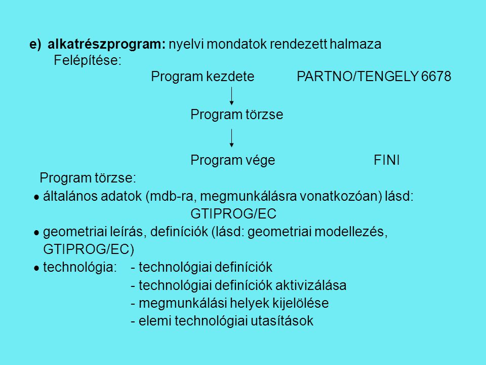 e)alkatrészprogram: nyelvi mondatok rendezett halmaza Felépítése: Program kezdetePARTNO/TENGELY 6678 Program törzse Program végeFINI Program törzse:  általános adatok (mdb-ra, megmunkálásra vonatkozóan) lásd: GTIPROG/EC  geometriai leírás, definíciók (lásd: geometriai modellezés, GTIPROG/EC)  technológia:- technológiai definíciók - technológiai definíciók aktivizálása - megmunkálási helyek kijelölése - elemi technológiai utasítások