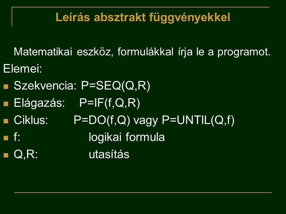 Leírás absztrakt függvényekkel Matematikai eszköz, formulákkal írja le a programot. Elemei:  Szekvencia: P=SEQ(Q,R)  Elágazás: P=IF(f,Q,R)  Ciklus: