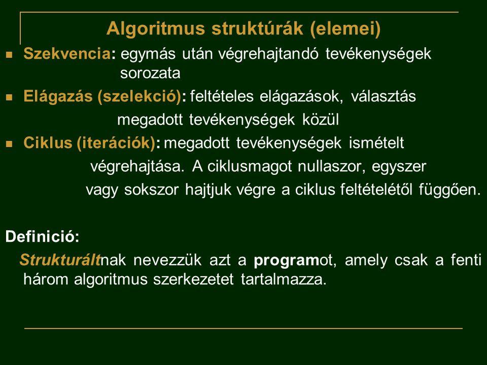 Algoritmus struktúrák (elemei)  Szekvencia: egymás után végrehajtandó tevékenységek sorozata  Elágazás (szelekció): feltételes elágazások, választás