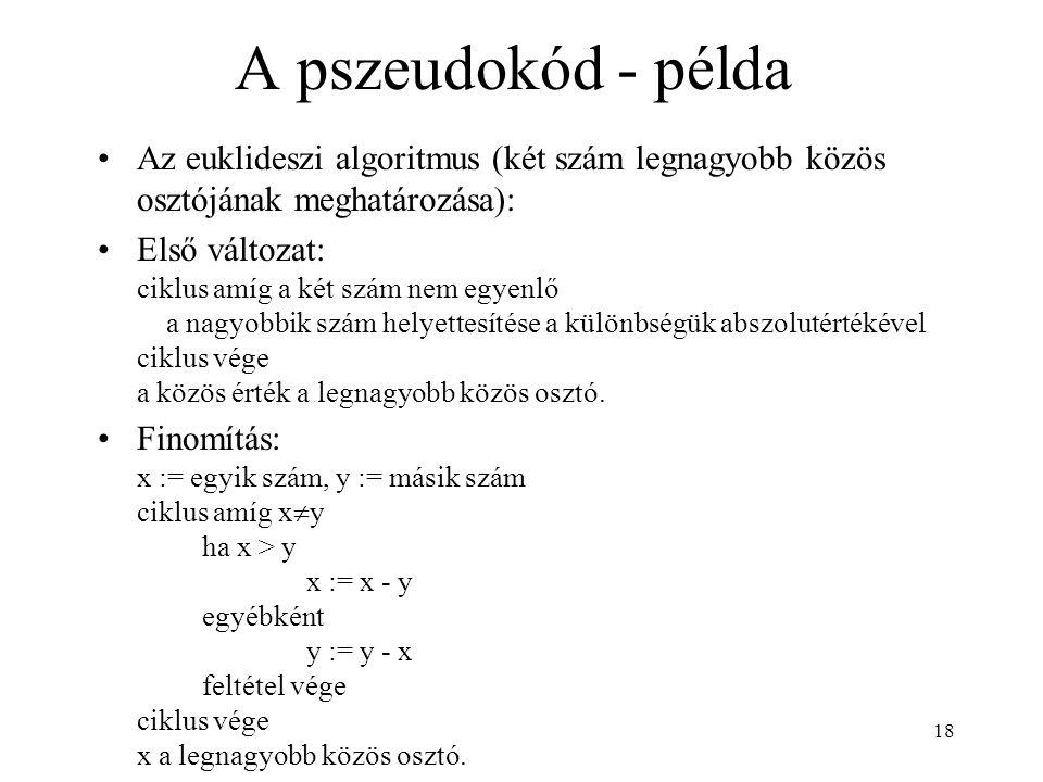 18 A pszeudokód - példa •Az euklideszi algoritmus (két szám legnagyobb közös osztójának meghatározása): •Első változat: ciklus amíg a két szám nem egyenlő a nagyobbik szám helyettesítése a különbségük abszolutértékével ciklus vége a közös érték a legnagyobb közös osztó.