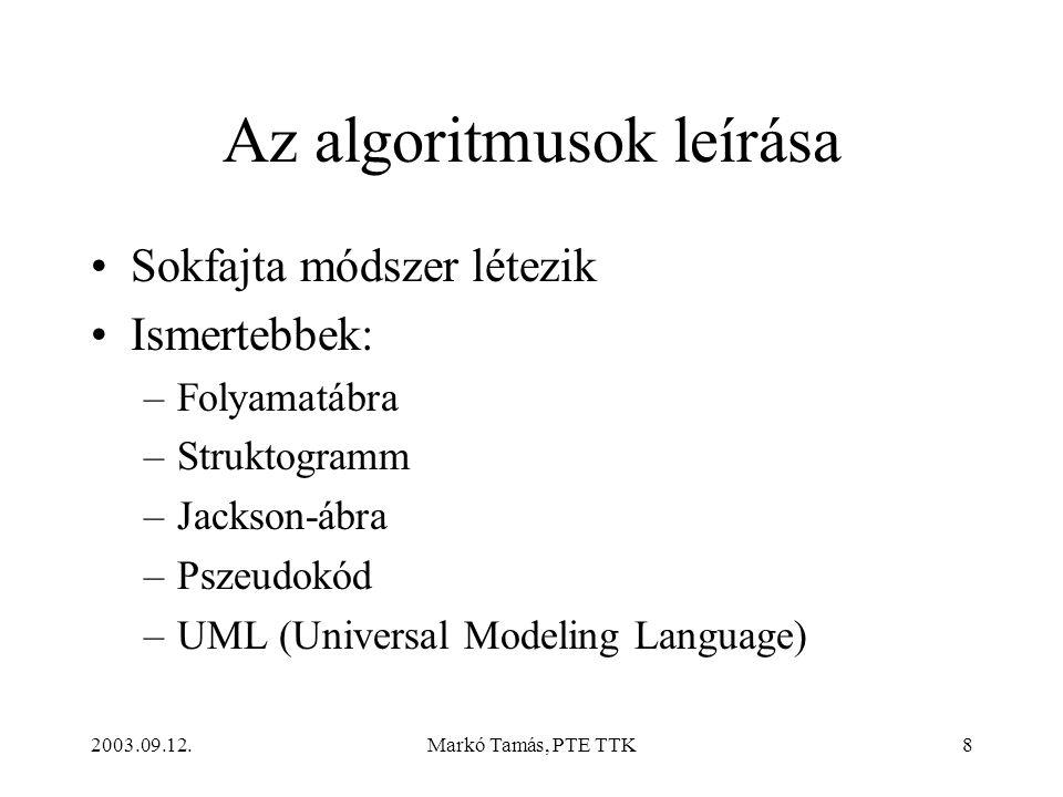 2003.09.12.Markó Tamás, PTE TTK8 Az algoritmusok leírása •Sokfajta módszer létezik •Ismertebbek: –Folyamatábra –Struktogramm –Jackson-ábra –Pszeudokód –UML (Universal Modeling Language)