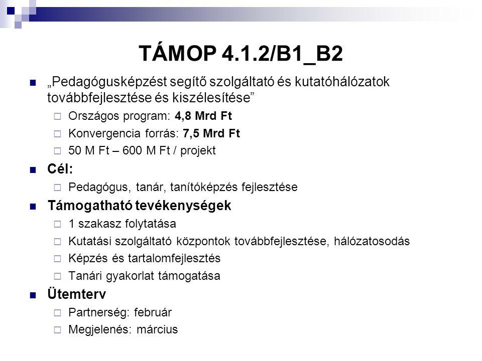 """TÁMOP 4.1.2/B1_B2  """"Pedagógusképzést segítő szolgáltató és kutatóhálózatok továbbfejlesztése és kiszélesítése  Országos program: 4,8 Mrd Ft  Konvergencia forrás: 7,5 Mrd Ft  50 M Ft – 600 M Ft / projekt  Cél:  Pedagógus, tanár, tanítóképzés fejlesztése  Támogatható tevékenységek  1 szakasz folytatása  Kutatási szolgáltató központok továbbfejlesztése, hálózatosodás  Képzés és tartalomfejlesztés  Tanári gyakorlat támogatása  Ütemterv  Partnerség: február  Megjelenés: március"""