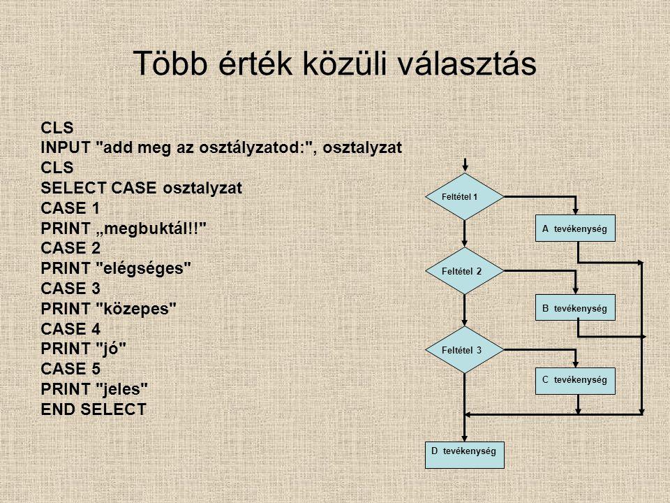 """Több érték közüli választás CLS INPUT add meg az osztályzatod: , osztalyzat CLS SELECT CASE osztalyzat CASE 1 PRINT """"megbuktál!! CASE 2 PRINT elégséges CASE 3 PRINT közepes CASE 4 PRINT jó CASE 5 PRINT jeles END SELECT Feltétel 1 Feltétel 2 Feltétel 3 A tevékenység B tevékenység C tevékenység D tevékenység"""