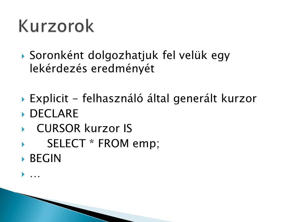  SET SERVEROUTPUT ON  DECLARE  CURSOR kurzor IS  SELECT * FROM emp;  sor kurzor%ROWTYPE;  BEGIN  OPEN kurzor; --megnyitjuk  LOOP  FETCH kurzor INTO sor; --beolvasunk egy sort  EXIT WHEN kurzor%NOTFOUND; --kilépünk a ciklusból  dbms_output.put_line(sor.ename);   END LOOP;  CLOSE kurzor; --ne felejtsük el lezárni  dbms_output.put_line( vége );  END;  /
