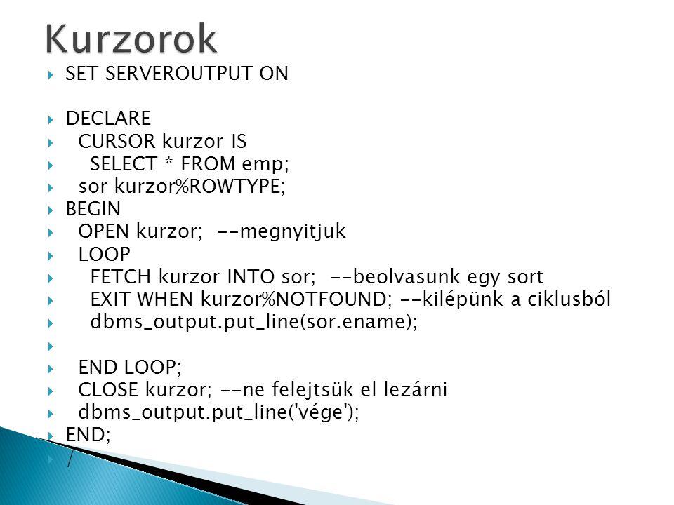  if rekordb.partner=0 and rekorda.empno<>rekordb.empno  then  kul:= abs( (rekorda.sal+nvl(rekorda.comm,0))-  (rekordb.sal+nvl(rekordb.comm,0)));  if (kul<&kulonbseg) then  update dolgozo  set partner=rekorda.empno  where current of kurzorb;  update dolgozo  set partner=rekordb.empno  where current of kurzora;  close kurzorb; open kurzorb;  close kurzora; open kurzora;  exit;  end if;  end loop;  close kurzorb;  end if;  end loop;  close kurzora;  commit;  end;  /