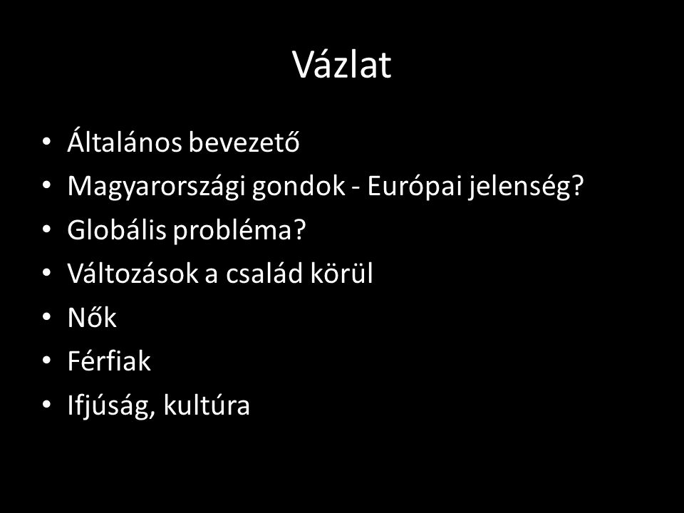 Vázlat • Általános bevezető • Magyarországi gondok - Európai jelenség? • Globális probléma? • Változások a család körül • Nők • Férfiak • Ifjúság, kul
