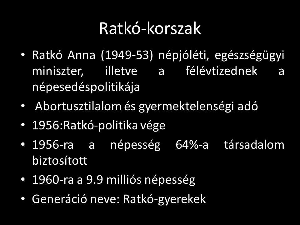 Ratkó-korszak • Ratkó Anna (1949-53) népjóléti, egészségügyi miniszter, illetve a félévtizednek a népesedéspolitikája • Abortusztilalom és gyermektele