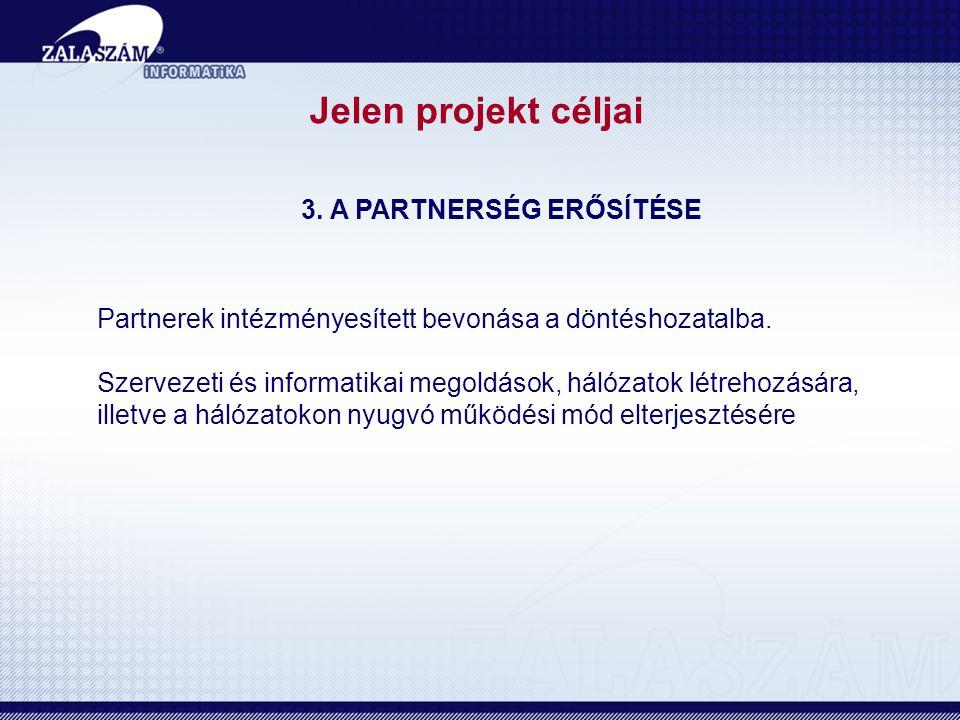 Jelen projekt céljai 3. A PARTNERSÉG ERŐSÍTÉSE Partnerek intézményesített bevonása a döntéshozatalba. Szervezeti és informatikai megoldások, hálózatok