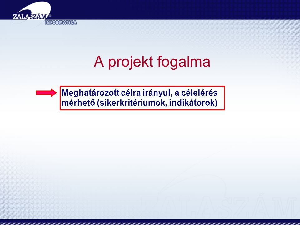A projekt fogalma Meghatározott célra irányul, a célelérés mérhető (sikerkritériumok, indikátorok) Van kezdete és vége (határidők).