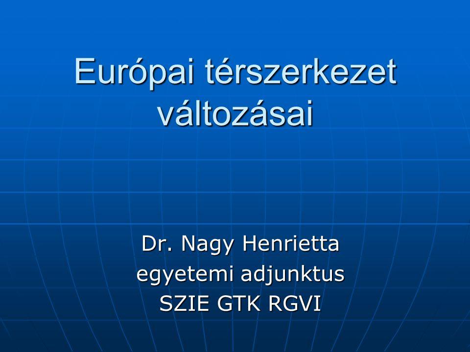Európai térszerkezet változásai Dr. Nagy Henrietta egyetemi adjunktus SZIE GTK RGVI