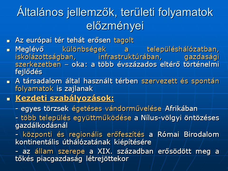Általános jellemzők, területi folyamatok előzményei  Az európai tér tehát erősen tagolt  Meglévő különbségek a településhálózatban, iskolázottságban, infrastruktúrában, gazdasági szerkezetben – oka: a több évszázados eltérő történelmi fejlődés  A társadalom által használt térben szervezett és spontán folyamatok is zajlanak  Kezdeti szabályozások: - egyes törzsek égetéses vándorművelése Afrikában - több település együttműködése a Nílus-völgyi öntözéses gazdálkodásnál - központi és regionális erőfeszítés a Római Birodalom kontinentális úthálózatának kiépítésére - az állam szerepe a XIX.