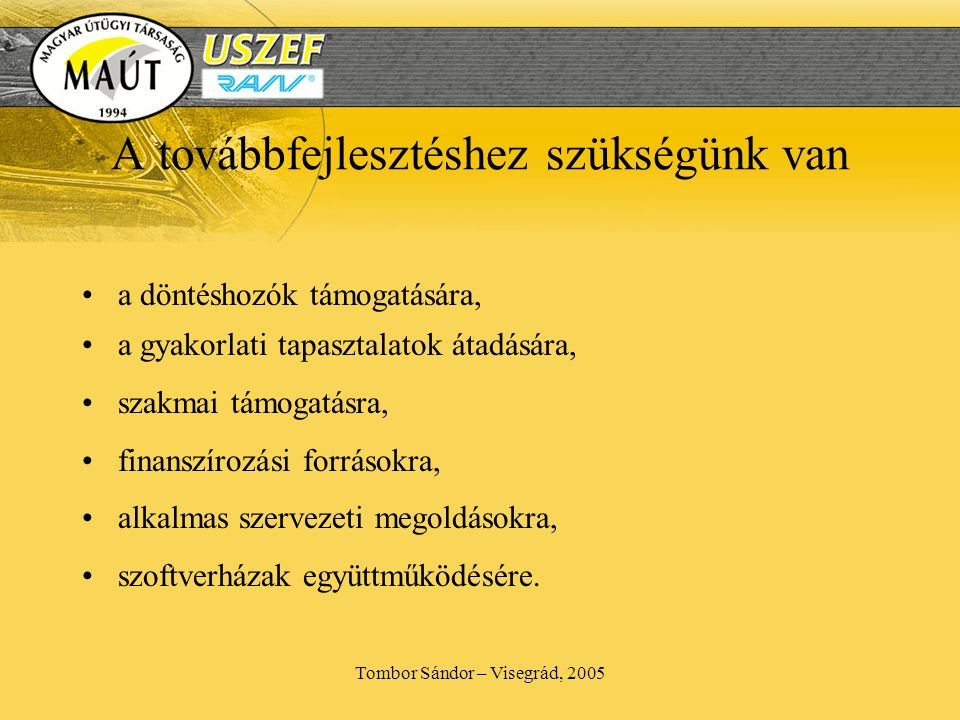 Tombor Sándor – Visegrád, 2005 A továbbfejlesztéshez szükségünk van •a döntéshozók támogatására, •a gyakorlati tapasztalatok átadására, •szakmai támogatásra, •finanszírozási forrásokra, •alkalmas szervezeti megoldásokra, •szoftverházak együttműködésére.
